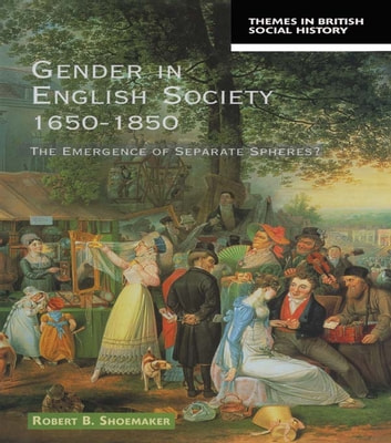 Gender in English Society 1650-1850 - The Emergence of Separate Spheres? eBook by Robert B. Shoemaker