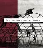 Social Identity at Work - Developing Theory for Organizational Practice ebook by S. Alexander Haslam, Daan van Knippenberg, Michael J. Platow,...