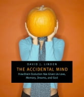 The Accidental Mind - How Brain Evolution Has Given Us Love, Memory, Dreams, and God ebook by David J. Linden