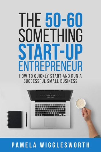 The 50-60 Something Start-up Entrepreneur: How to Quickly Start and Run a Successful Small Business ebook by Pamela Wigglesworth