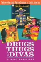 Drugs, Thugs, and Divas - Telenovelas and Narco-Dramas in Latin America ebook by O. Hugo Benavides