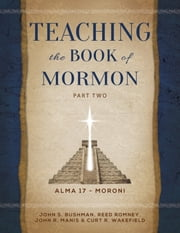Teaching the Book of Mormon, Part 2 (Alma 17—Moroni) ebook by John S. Bushman,Reed Romney,John R. Manis and Curt R. Wakefield