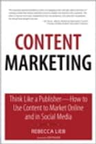 Content Marketing: Think Like a Publisher - How to Use Content to Market Online and in Social Media ebook by Rebecca Lieb