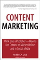 Content Marketing: Think Like a Publisher - How to Use Content to Market Online and in Social Media - Think Like a Publisher - How to Use Content to Market Online and in Social Media ebook by Rebecca Lieb
