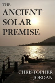 The Ancient Solar Premise ebook by Christopher Jordan
