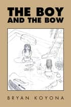 The Boy and the Bow ebook by Bryan Koyona