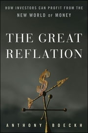 The Great Reflation - How Investors Can Profit From the New World of Money ebook by J. Anthony Boeckh