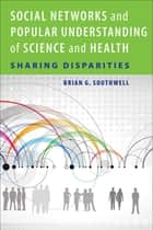 Social Networks and Popular Understanding of Science and Health ebook by Brian G. Southwell