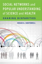 Social Networks and Popular Understanding of Science and Health - Sharing Disparities ebook by Brian G. Southwell