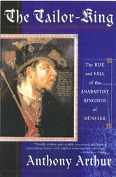 The Tailor-King - The Rise and Fall of the Anabaptist Kingdom of Muenster ebook by Anthony Arthur