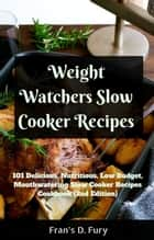 Weight Watchers Slow Cooker Recipes: 101 Delicious, Nutritious, Low Budget, Mouthwatering Slow Cooker Recipes Cookbook ebook by Fran's D. Fury