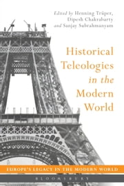 Historical Teleologies in the Modern World ebook by Henning Trüper,Dipesh Chakrabarty,Sanjay Subrahmanyam