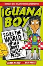 Iguana Boy Saves the World With a Triple Cheese Pizza - Book 1 ebook by James Bishop, Rikin Parekh