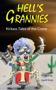 Hell's Grannies: Kickass Tales of the Crone ebook by April Grey