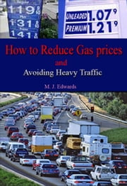 How to Reduce Gas Prices and Avoiding Heavy Traffic ebook by M. J. Edwards