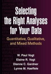 Selecting the Right Analyses for Your Data: Quantitative, Qualitative, and Mixed Methods ebook by Vogt, W. Paul