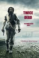 Twice Dead (The Zombie Crisis—Book 1) ebook by George Magnum