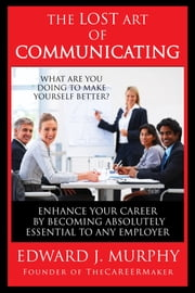 The Lost Art of Communicating: How to Enhance Your Career by Becoming Absolutely Essential to Any Employer ebook by Edward J. Murphy