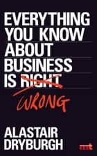 Everything You Know About Business is Wrong - How to unstick your thinking and upgrade your rules of thumb ebook by Alastair Dryburgh