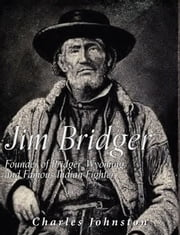 Jim Bridger: Founder of Bridger, Wyoming and Famous Indian Fighter ebook by Charles Johnston