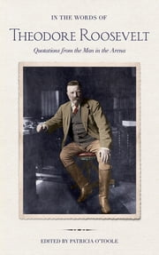 In the Words of Theodore Roosevelt - Quotations from the Man in the Arena ebook by Theodore Roosevelt,Patricia O'Toole