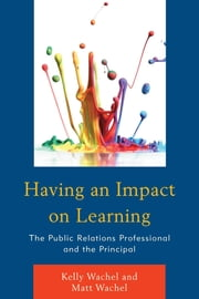 Having an Impact on Learning - The Public Relations Professional and the Principal ebook by Kelly Wachel,Matt Wachel