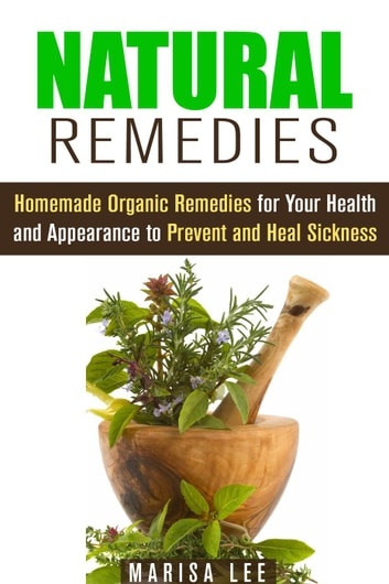 Natural Remedies: Homemade Organic Remedies for Your Health and Appearance to Prevent and Heal Sickness - Herbal & Natural Cures ebook by Marisa Lee
