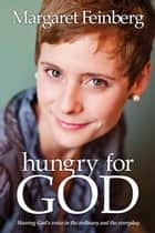 Hungry for God - Hearing God's Voice in the Ordinary and the Everyday ebook by Margaret Feinberg