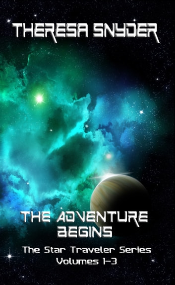The Adventure Begins: The Star Traveler Series: Volumes 1-3 ebook by Theresa Snyder