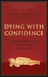 Dying with Confidence - A Tibetan Buddhist Guide to Preparing for Death ebook by Anyen Rinpoche,Tulku Thondup Rinpoche
