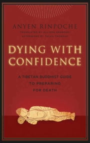 Dying with Confidence - A Tibetan Buddhist Guide to Preparing for Death ebook by Anyen Rinpoche,Allison Graboski,Eileen Cahoon,Tulku Thondup Rinpoche