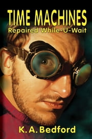 Time Machines Repaired While-U-Wait ebook by K. A. Bedford