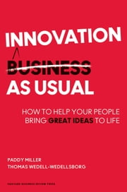 Innovation as Usual - How to Help Your People Bring Great Ideas to Life ebook by Paddy Miller,Thomas Wedell-Wedellsborg