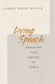 Living Speech - Resisting the Empire of Force ebook by James Boyd White