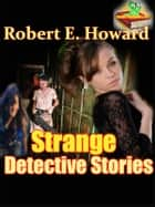 Strange Detective Stories, The Steve Harrison and The Brock Rollins Story - (Graveyard Rats, Fangs of Gold, Names in the Black Book, The Tomb's Secret) ebook by Robert E. Howard