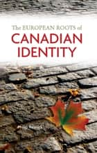 The European Roots of Canadian Identity ebook by Philip  Resnick
