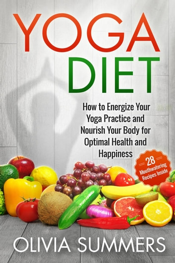 Yoga Diet: How to Energize Your Yoga Practice and Nourish Your Body for Optimal Health and Happiness (28 Mouthwatering Recipes Inside!) - Yoga Mastery Series ebook by Olivia Summers