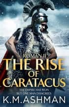 Roman II – The Rise of Caratacus ebook by K. M. Ashman