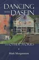 Dancing with Dasein and Other Stories ebook by Mark Morganstern