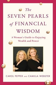 The Seven Pearls of Financial Wisdom - A Woman's Guide to Enjoying Wealth and Power ebook by Carol Pepper,Camilla Webster