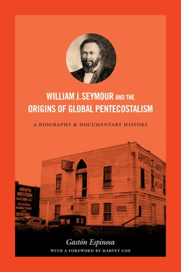 William J. Seymour and the Origins of Global Pentecostalism - A Biography and Documentary History ebook by Gastón Espinosa