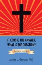 If Jesus Is the Answer, What Is the Question? - Questions from God ebook by James J. Genova PhD