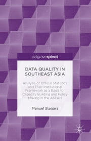 Data Quality in Southeast Asia - Analysis of Official Statistics and Their Institutional Framework as a Basis for Capacity Building and Policy Making in the ASEAN ebook by Manuel Stagars