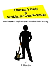 A Musician's Guide to Surviving the Great Recession - Practical Tips for Living a Truly Better Life in a Precarious Economy ebook by A. Musician