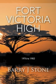 Fort Victoria High - 1976 to 1983 ebook by Barry J Stone
