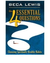 The 4 Essential Questions - Choosing Spiritually Healthy Habits ebook by Beca Lewis