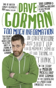 Too Much Information - Or: Can Everyone Just Shut Up for a Moment, Some of Us Are Trying to Think ebook by Dave Gorman