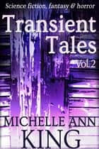 Transient Tales Volume 2 - 12 stories of science fiction, fantasy & horror ebook by Michelle Ann King