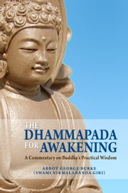 The Dhammapada for Awakening: A Commentary on Buddha's Practical Wisdom ebook by Abbot George Burke (Swami Nirmalananda Giri)