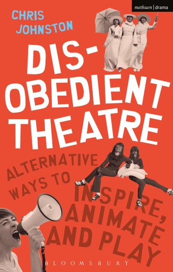 Disobedient Theatre - Alternative Ways to Inspire, Animate and Play ebook by Chris Johnston